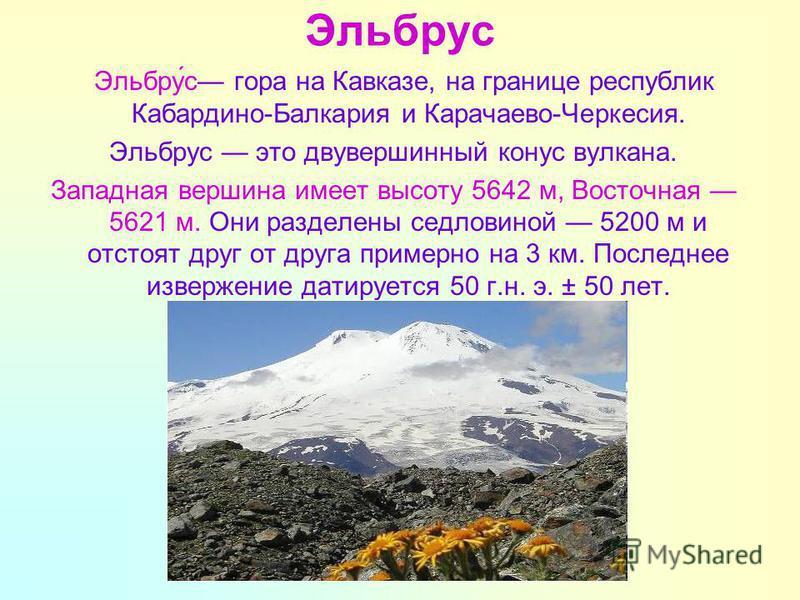 Эльбрус Эльбру́с гора на Кавказе, на границе республик Кабардино-Балкария и Карачаево-Черкесия. Эльбрус это двухвершинный конус вулкана. Западная вершина имеет высоту 5642 м, Восточная 5621 м. Они разделены седловиной 5200 м и отстоят друг от друга п