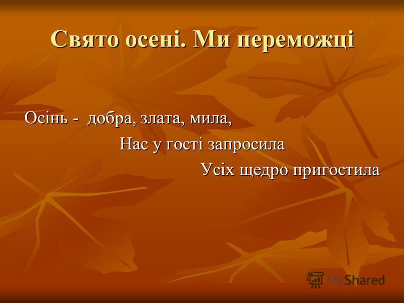 Свято осені. Ми переможці Осінь - добра, злата, мила, Нас у гості запросила Усіх щедро пригостила