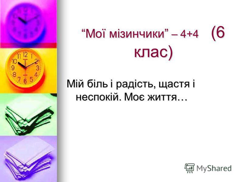 Мої мізинчики – 4+4 (6 клас) Мій біль і радість, щастя і неспокій. Моє життя…