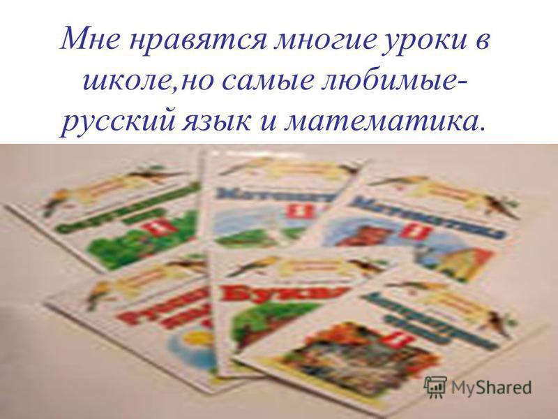 Мне нравятся многие уроки в школе,но самые любимые- русский язык и математика.