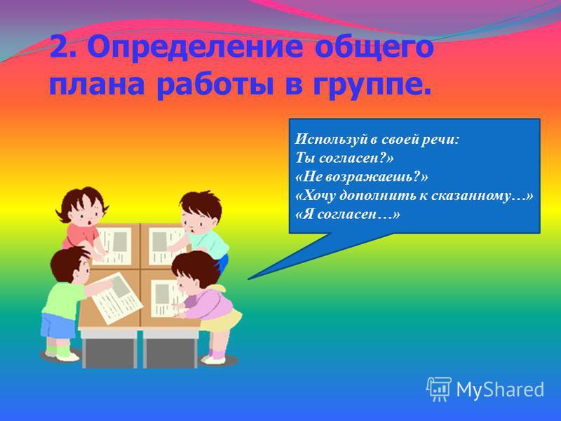 2. Определение общего плана работы в группе. Используй в своей речи: Ты согласен?» «Не возражаешь?» «Хочу дополнить к сказанному…» «Я согласен…»