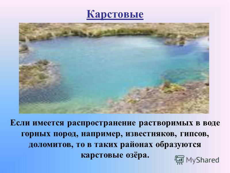 Карстовые Если имеется распространение растворимых в воде горных пород, например, известняков, гипсов, доломитов, то в таких районах образуются карстовые озёра.