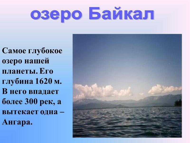 Самое глубокое озеро нашей планеты. Его глубина 1620 м. В него впадает более 300 рек, а вытекает одна – Ангара.