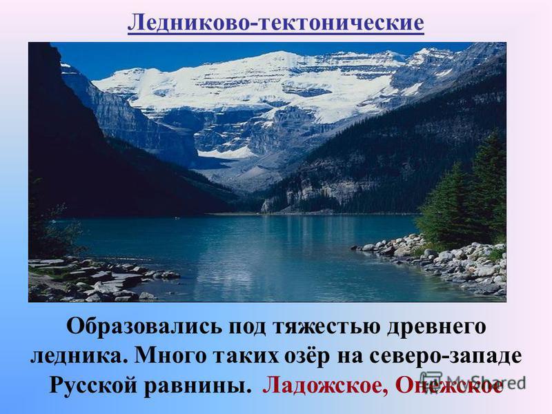 Ледниково-тектонические Образовались под тяжестью древнего ледника. Много таких озёр на северо-западе Русской равнины. Ладожское, Онежское