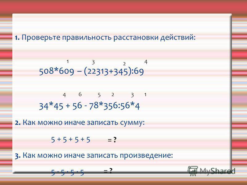 1. Проверьте правильность расстановки действий: 508*609 – (22313+345):69 34*45 + 56 - 78*356:56*4 2. Как можно иначе записать сумму: 5 + 5 + 5 + 5 3. Как можно иначе записать произведение: 5 5 1 3 2 4 4 6 52 31 = ?