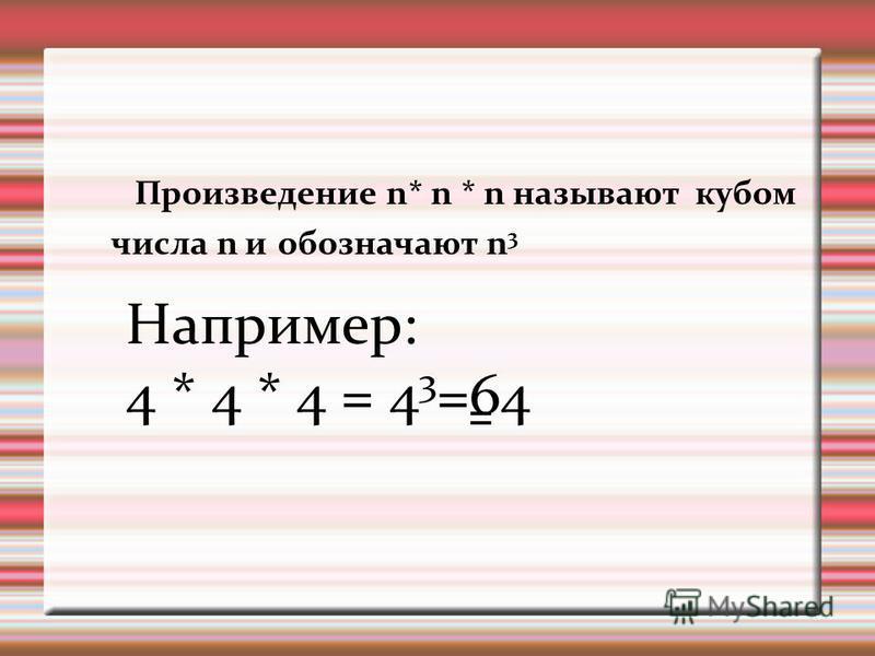 Произведение n* n * n называют кубом числа n и обозначают n 3 Например: 4 * 4 * 4 = 4 3 =64 =