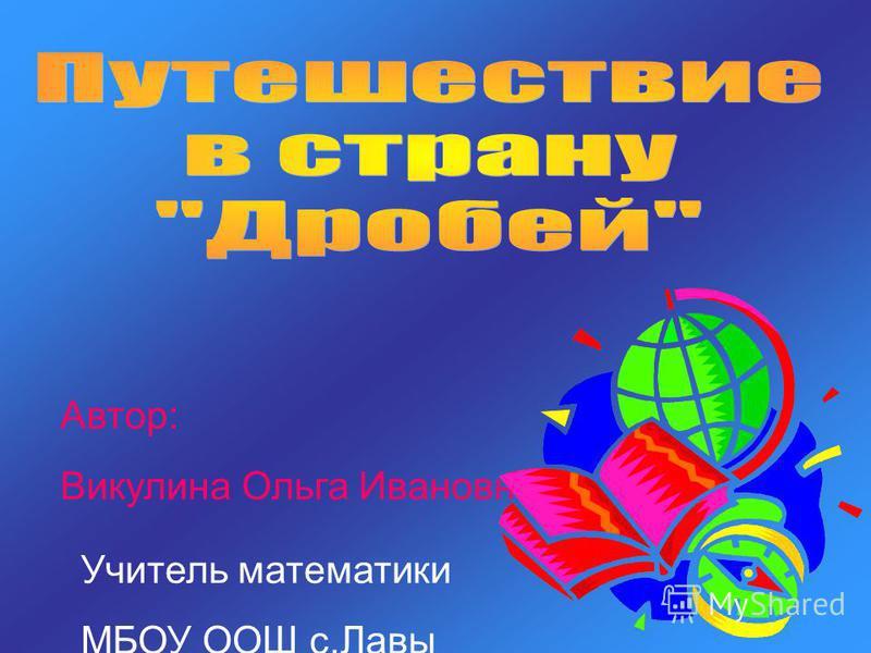 Автор: Викулина Ольга Ивановна. Учитель математики МБОУ ООШ с.Лавы