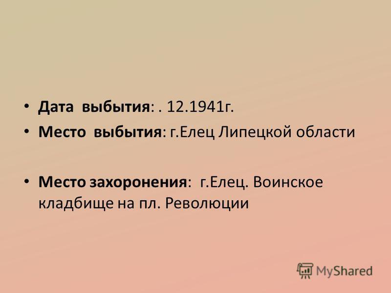 Дата выбытия:. 12.1941 г. Место выбытия: г.Елец Липецкой области Место захоронения: г.Елец. Воинское кладбище на пл. Революции
