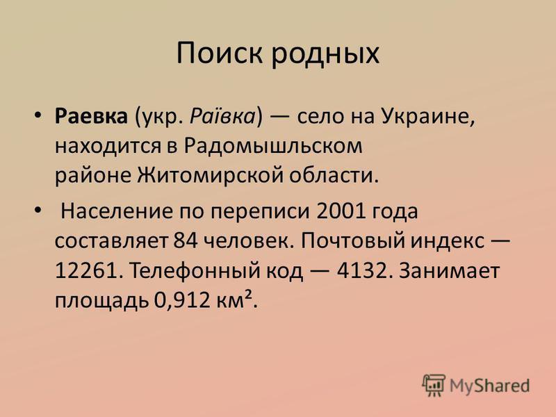 Поиск родных Раевка (укр. Раївка) село на Украине, находится в Радомышльском районе Житомирской области. Население по переписи 2001 года составляет 84 человек. Почтовый индекс 12261. Телефонный код 4132. Занимает площадь 0,912 км².
