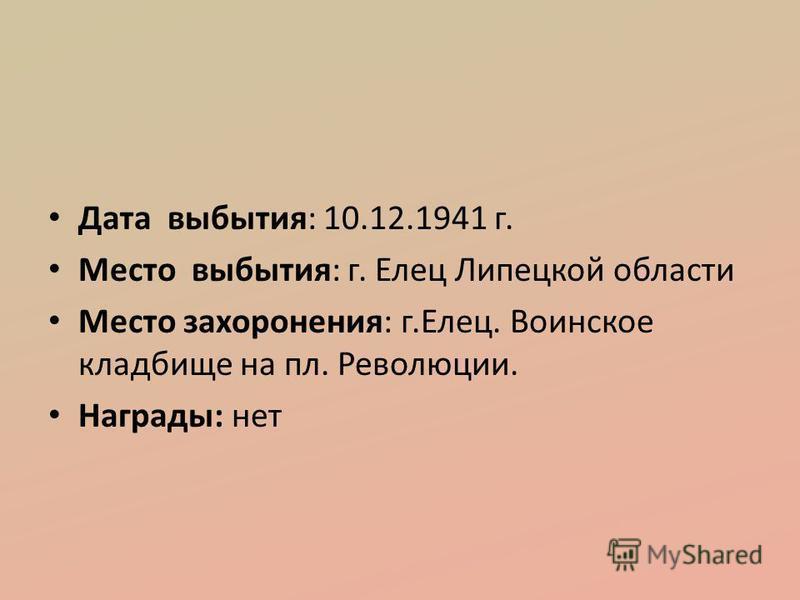 Дата выбытия: 10.12.1941 г. Место выбытия: г. Елец Липецкой области Место захоронения: г.Елец. Воинское кладбище на пл. Революции. Награды: нет