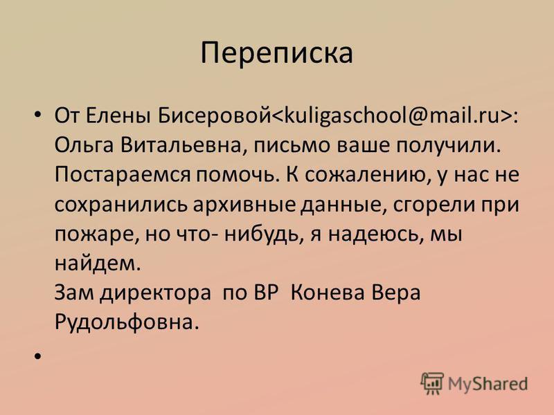 Переписка От Елены Бисеровой : Ольга Витальевна, письмо ваше получили. Постараемся помочь. К сожалению, у нас не сохранились архивные данные, сгорели при пожаре, но что- нибудь, я надеюсь, мы найдем. Зам директора по ВР Конева Вера Рудольфовна.