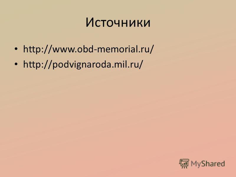 Источники http://www.obd-memorial.ru/ http://podvignaroda.mil.ru/
