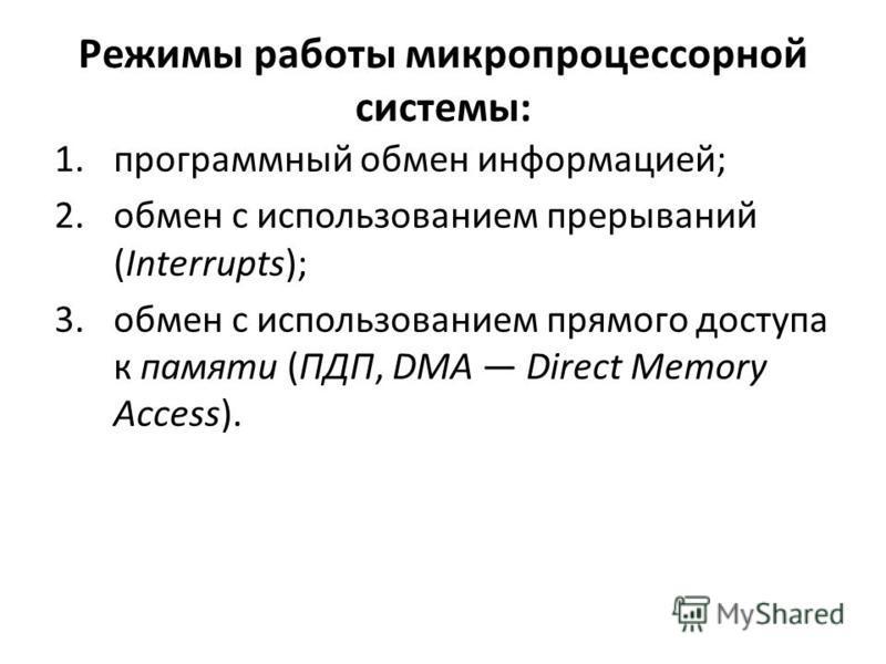 Режимы работы микропроцессорной системы: 1. программный обмен информацией; 2. обмен с использованием прерываний (Interrupts); 3. обмен с использованием прямого доступа к памяти (ПДП, DMA Direct Memory Access).
