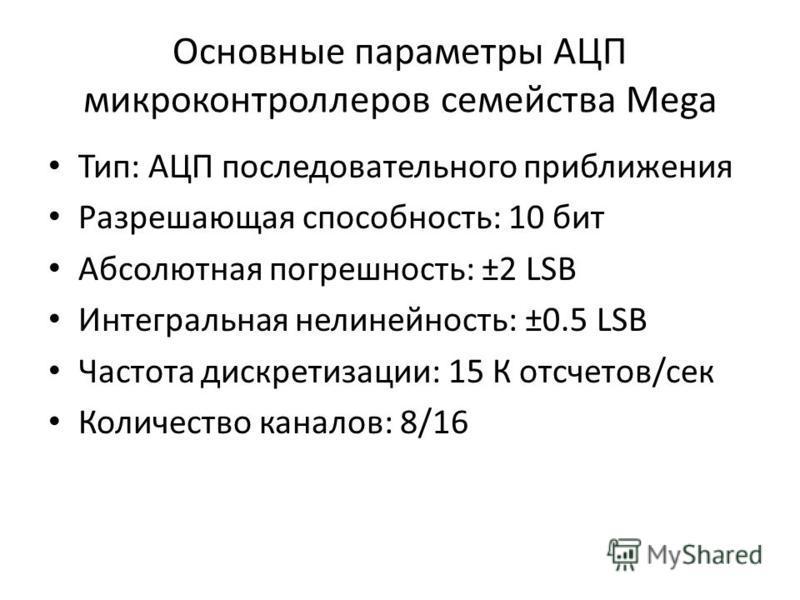 Основные параметры АЦП микроконтроллеров семейства Mega Тип: АЦП последовательного приближения Разрешающая способность: 10 бит Абсолютная погрешность: ±2 LSB Интегральная нелинейность: ±0.5 LSB Частота дискретизации: 15 К отсчетов/сек Количество кана