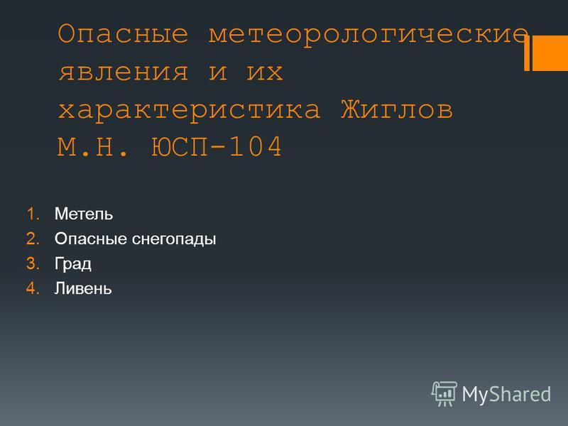 Опасные метеорологические явления и их характеристика Жиглов М.Н. ЮСП-104 1. Метель 2. Опасные снегопады 3. Град 4.Ливень