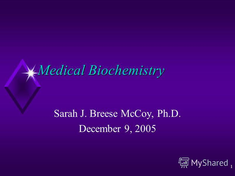 1 Medical Biochemistry Sarah J. Breese McCoy, Ph.D. December 9, 2005