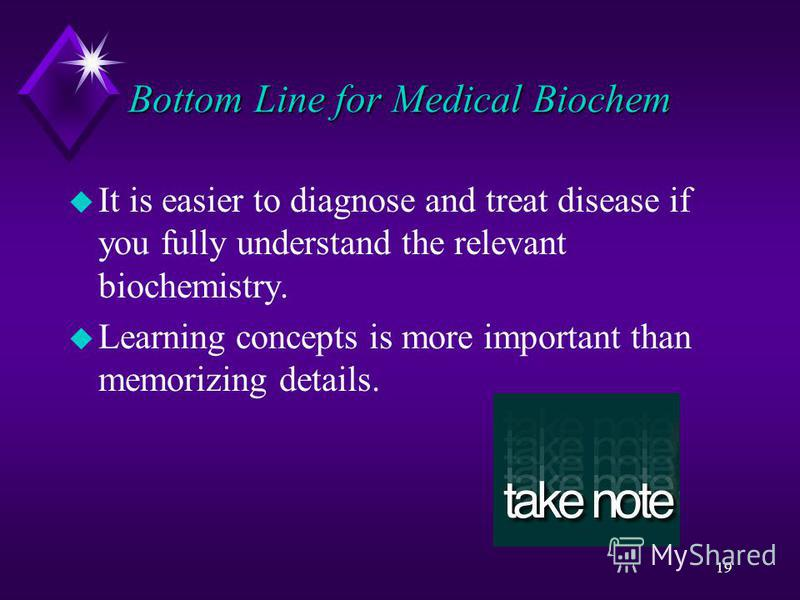 19 Bottom Line for Medical Biochem u It is easier to diagnose and treat disease if you fully understand the relevant biochemistry. u Learning concepts is more important than memorizing details.
