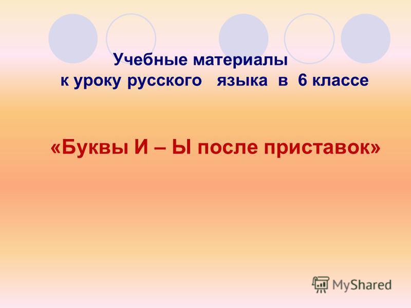 Учебные материалы к уроку русского языка в 6 классе «Буквы И – Ы после приставок»