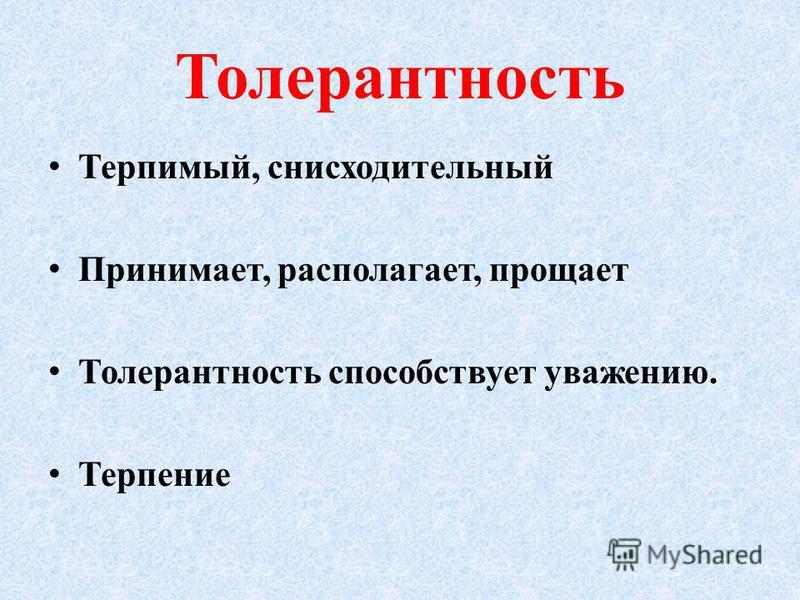 Толерантность Терпимый, снисходительный Принимает, располагает, прощает Толерантность способствует уважению. Терпение