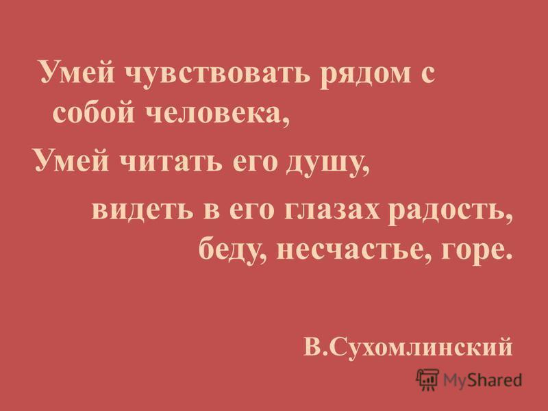 Умей чувствовать рядом с собой человека, Умей читать его душу, видеть в его глазах радость, беду, несчастье, горе. В.Сухомлинский