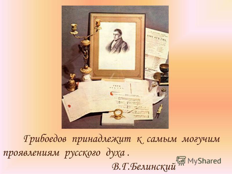 Грибоедов принадлежит к самым могучим проявлениям русского духа. В.Г.Белинский