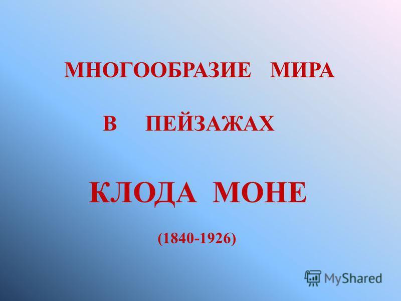 МНОГООБРАЗИЕ МИРА В ПЕЙЗАЖАХ КЛОДА МОНЕ (1840-1926)