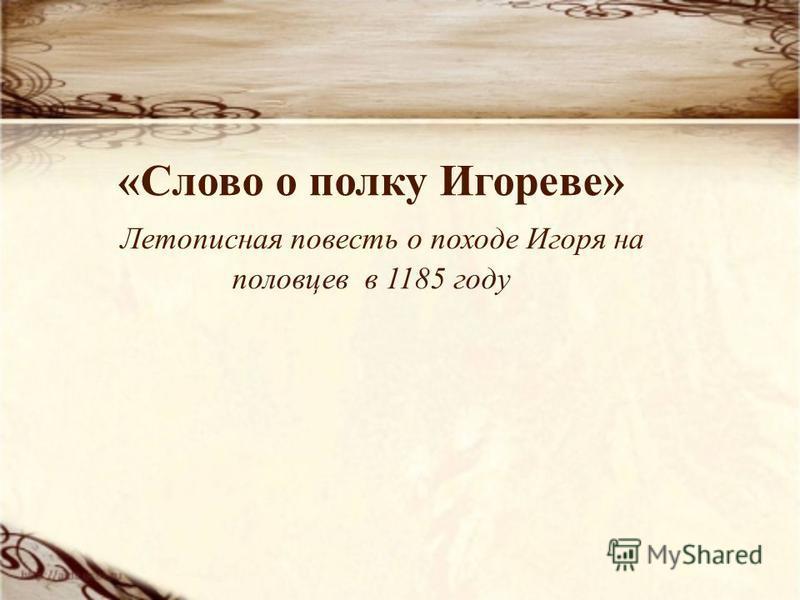 «Слово о полку Игореве» Летописная повесть о походе Игоря на половцев в 1185 году
