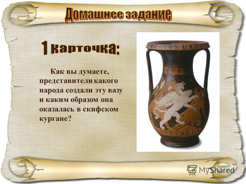 Как вы думаете, представители какого народа создали эту вазу и каким образом она оказалась в скифском кургане?