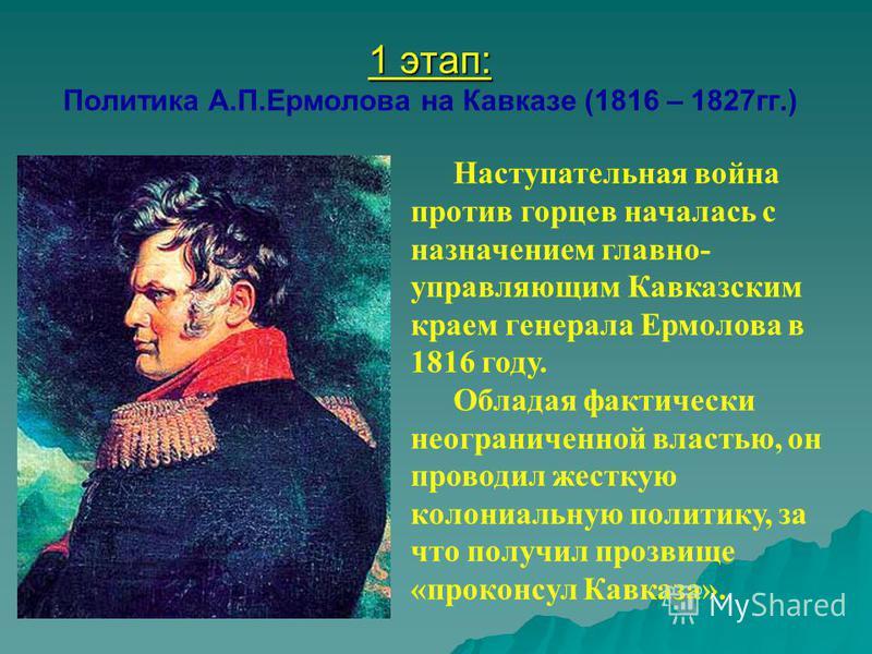 Наступательная война против горцев началась с назначением главной- управляющим Кавказским краем генерала Ермолова в 1816 году. Обладая фактически неограниченной властью, он проводил жесткую колониальную политику, за что получил прозвище «проконсул Ка