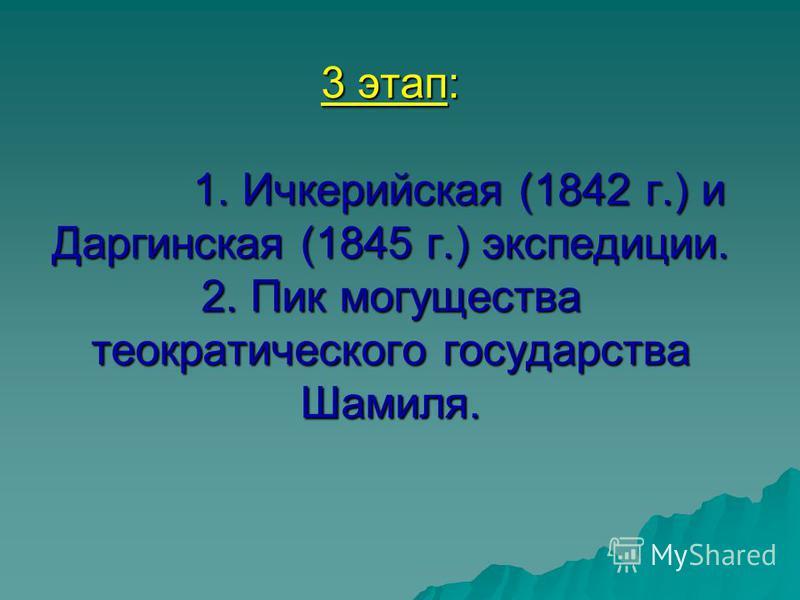 3 этап: 1. Ичкерийская (1842 г.) и Даргинская (1845 г.) экспедиции. 2. Пик могущества теократического государства Шамиля.