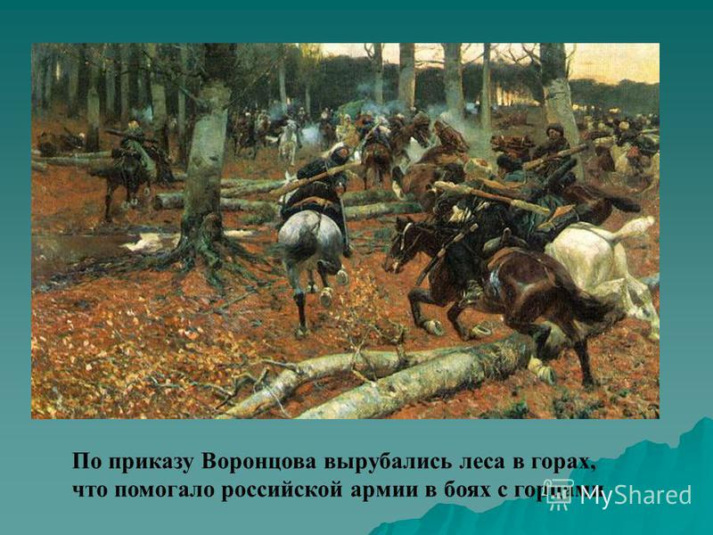 По приказу Воронцова вырубались леса в горах, что помогало российской армии в боях с горцами