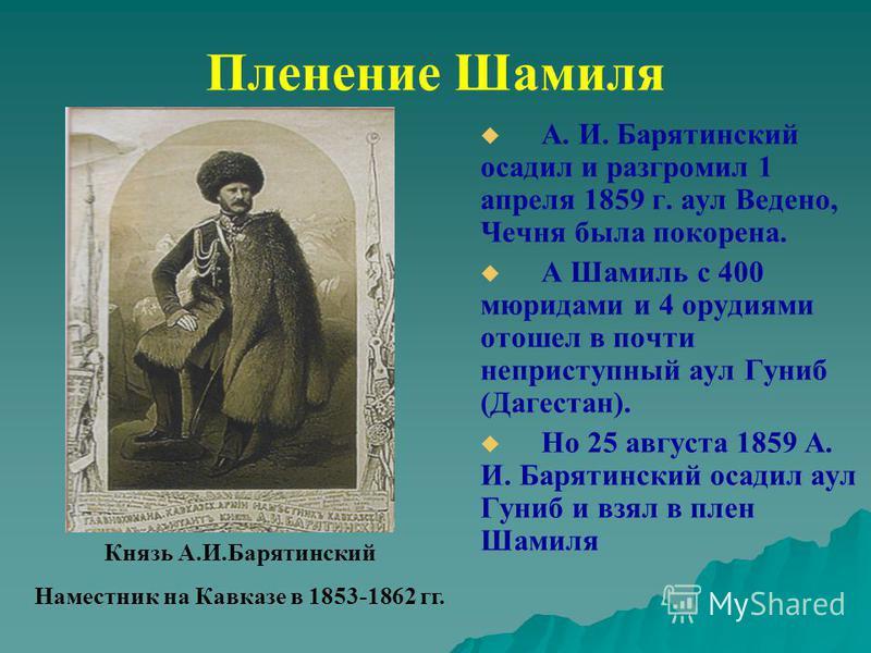 Пленение Шамиля А. И. Барятинский осадил и разгромил 1 апреля 1859 г. аул Ведено, Чечня была покорена. А Шамиль с 400 мюридами и 4 орудиями отошел в почти неприступный аул Гуниб (Дагестан). Но 25 августа 1859 А. И. Барятинский осадил аул Гуниб и взял