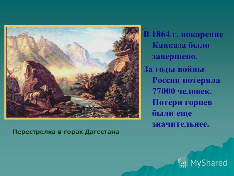 В 1864 г. покорение Кавказа было завершено. За годы войны Россия потеряла 77000 человек. Потери горцев были еще значительнее. Перестрелка в горах Дагестана