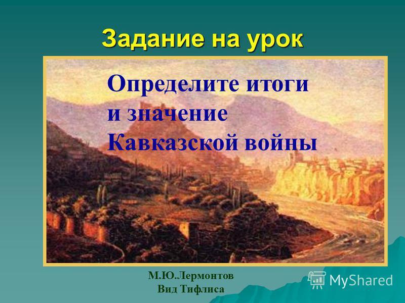 Задание на урок Определите итоги и значение Кавказской войны М.Ю.Лермонтов Вид Тифлиса