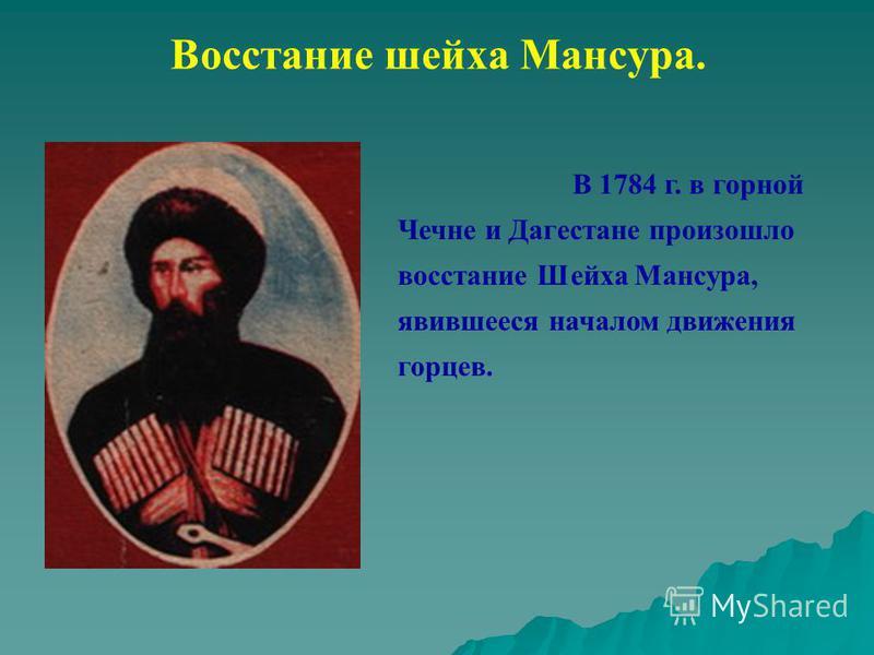 Восстание шейха Мансура. В 1784 г. в горной Чечне и Дагестане произошло восстание Шейха Мансура, явившееся началом движения горцев.