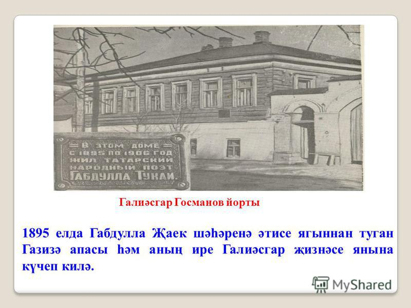 1895 елда Габдулла Җаек шәһәренә әтисе ягыннан туган Газизә апасы һәм аның ире Галиәсгар җизнәсе янына күчеп килә. Галиәсгар Госманов йорты