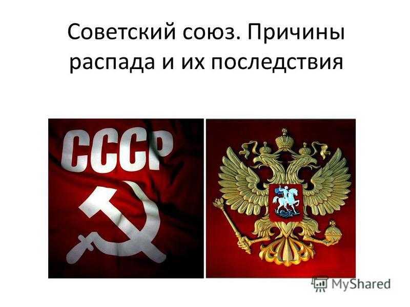Советский союз. Причины распада и их последствия
