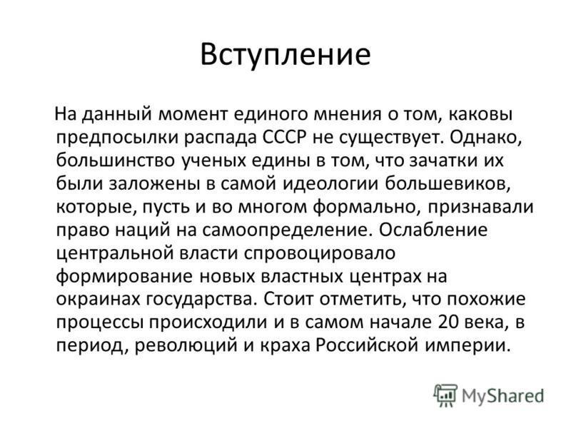 Вступление На данный момент единого мнения о том, каковы предпосылки распада СССР не существует. Однако, большинство ученых едины в том, что зачатки их были заложены в самой идеологии большевиков, которые, пусть и во многом формально, признавали прав