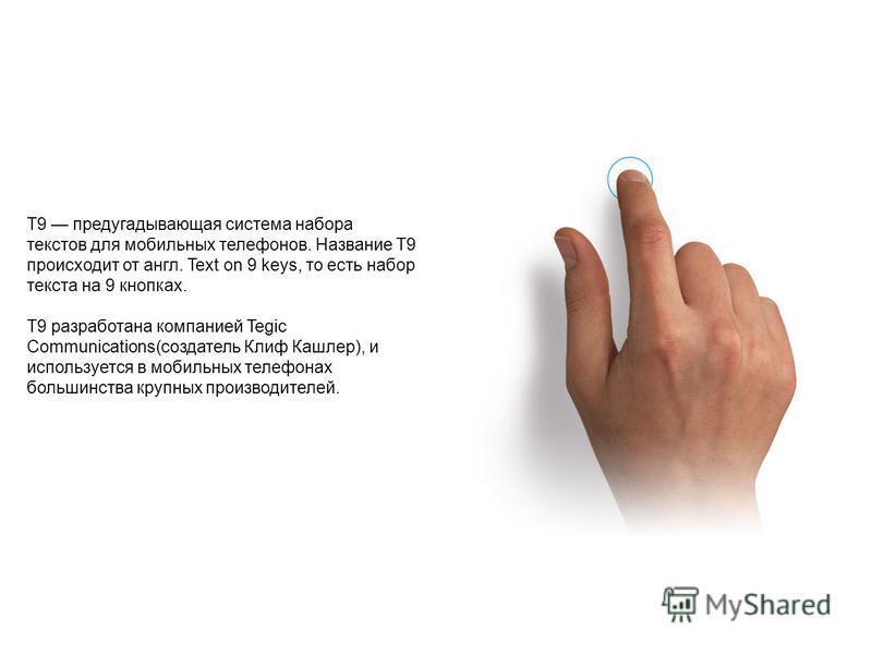 T9 предугадывающая система набора текстов для мобильных телефонов. Название T9 происходит от англ. Text on 9 keys, то есть набор текста на 9 кнопках. T9 разработана компанией Tegic Communications(создатель Клиф Кашлер), и используется в мобильных тел