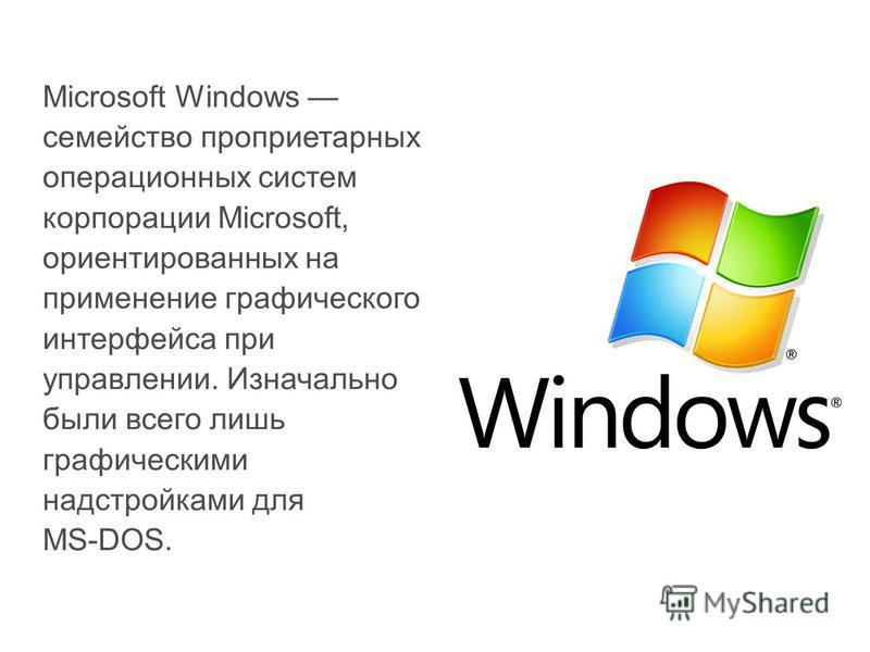 Microsoft Windows семейство проприетарных операционных систем корпорации Microsoft, ориентированных на применение графического интерфейса при управлении. Изначально были всего лишь графическими надстройками для MS-DOS.