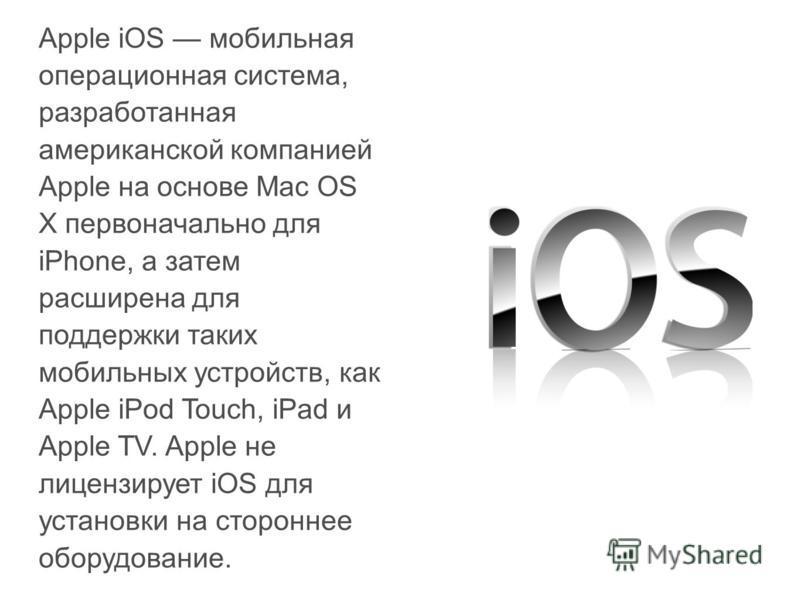 Apple iOS мобильная операционная система, разработанная американской компанией Apple на основе Mac OS X первоначально для iPhone, а затем расширена для поддержки таких мобильных устройств, как Apple iPod Touch, iPad и Apple TV. Apple не лицензирует i