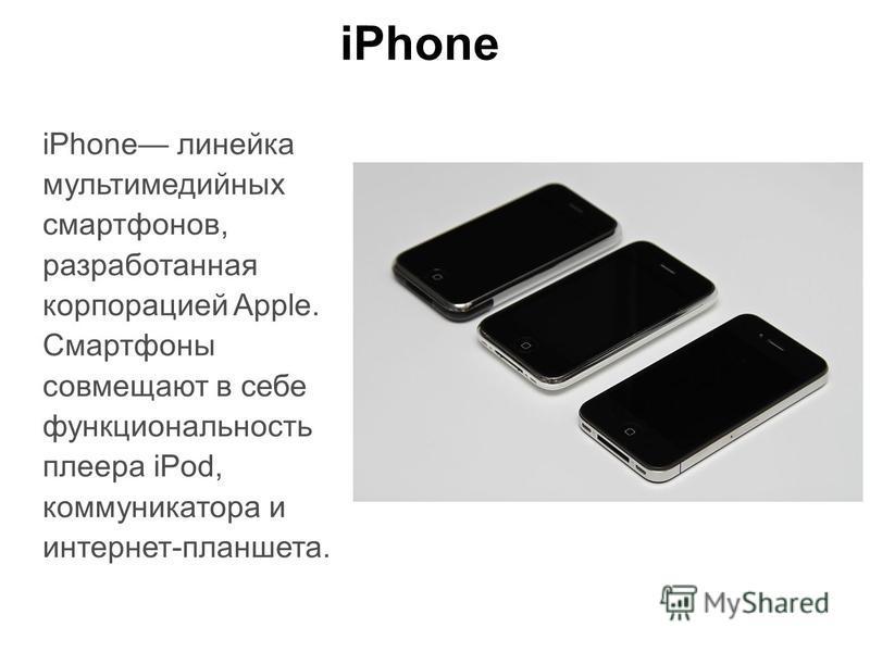 iPhone iPhone линейка мультимедийных смартфонов, разработанная корпорацией Apple. Смартфоны совмещают в себе функциональность плеера iPod, коммуникатора и интернет-планшета.
