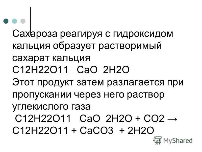 Сахароза реагируя с гидроксидом кальция образует растворимый сахарат кальция C12H22O11 CaO 2H2O Этот продукт затем разлагается при пропускании через него раствор углекислого газа C12H22O11 CaO 2H2O + CO2 C12H22O11 + CaCO3 + 2H2O