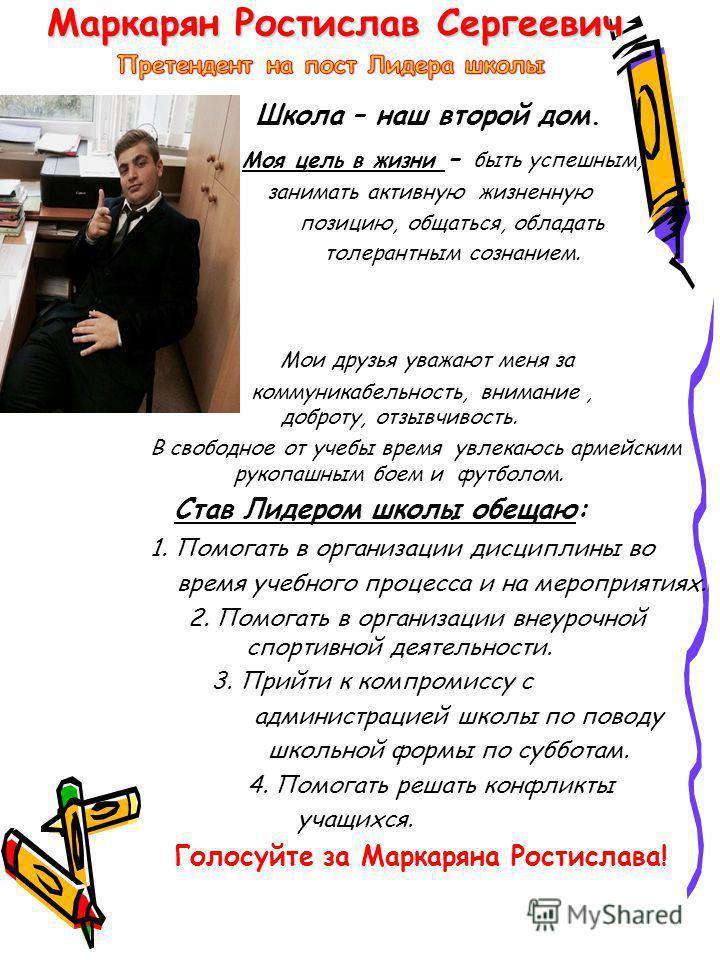 Маркарян Ростислав Сергеевич Школа – наш второй дом. Моя цель в жизни - быть успешным, занимать активную жизненную позицию, общаться, обладать толерантным сознанием. Мои друзья уважают меня за коммуникабельность, внимание, доброту, отзывчивость. В св