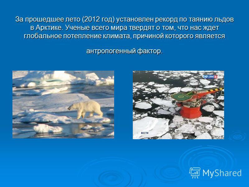 За прошедшее лето (2012 год) установлен рекорд по таянию льдов в Арктике. Ученые всего мира твердят о том, что нас ждет глобальное потепление климата, причиной которого является антропогенный фактор.