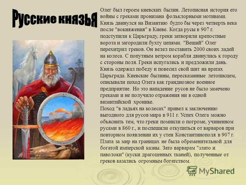 Олег был героем киевских былин. Летописная история его войны с греками пронизана фольклорными мотивами. Князь двинулся на Византию будто бы через четверть века после