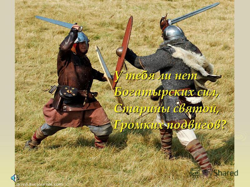 У тебя ли нет Богатырских сил, Старины святой, Громких подвигов?
