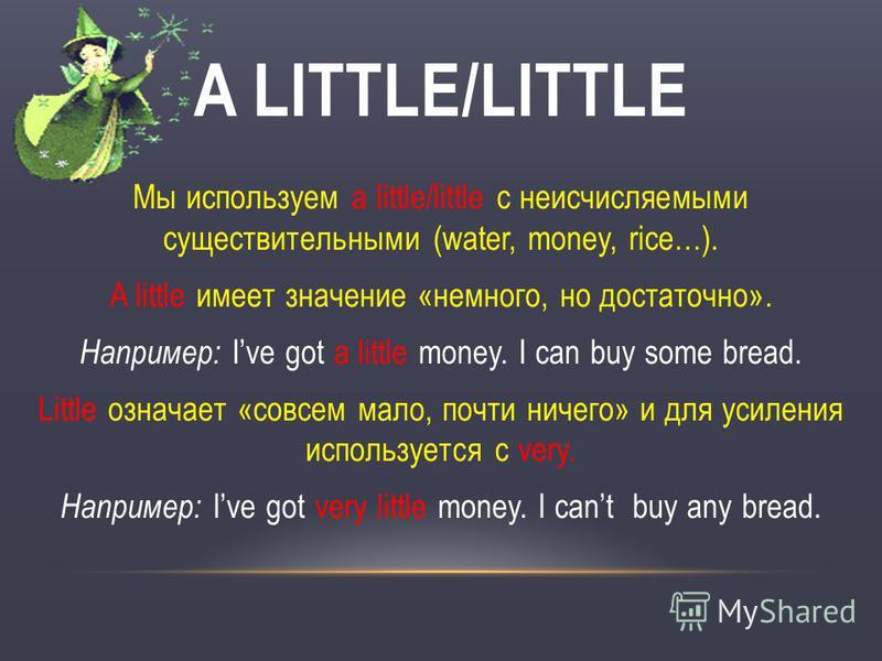 Мы используем a little/little с неисчисляемыми существительными (water, money, rice…). A little имеет значение «немного, но достаточно». Например: Ive got a little money. I can buy some bread. Little означает «совсем мало, почти ничего» и для усилени