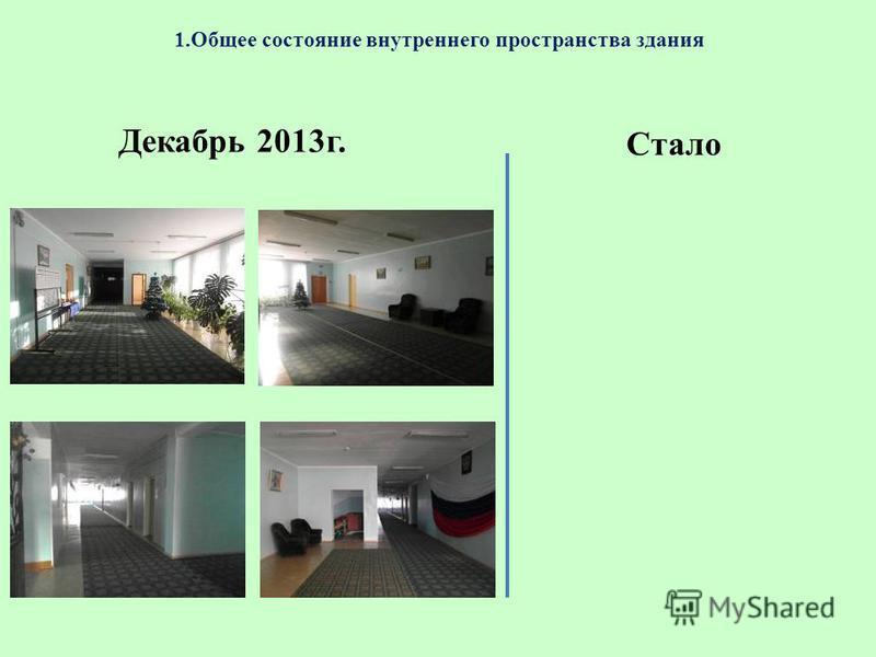 1. Общее состояние внутреннего пространства здания Декабрь 2013 г. Стало
