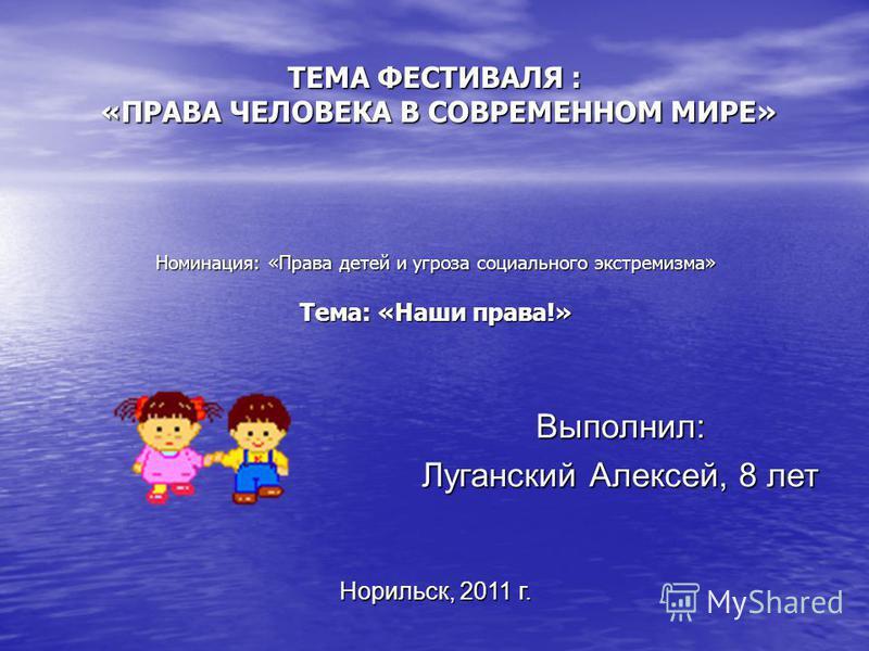 ТЕМА ФЕСТИВАЛЯ : «ПРАВА ЧЕЛОВЕКА В СОВРЕМЕННОМ МИРЕ» Номинация: «Права детей и угроза социального экстремизма» Тема: «Наши права!» Выполнил: Луганский Алексей, 8 лет Норильск, 2011 г.